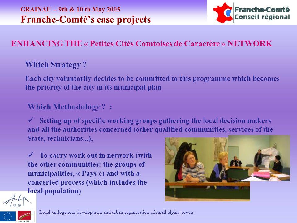 GRAINAU – 9th & 10 th May 2005 Franche-Comté's case projects Local endogenous development and urban regeneration of small alpine towns ENHANCING THE « Petites Cités Comtoises de Caractère » NETWORK Which Strategy .