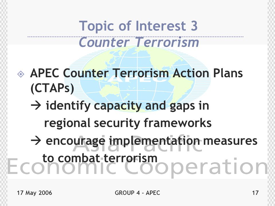 17 May 2006GROUP 4 - APEC17 Topic of Interest 3 Counter Terrorism  APEC Counter Terrorism Action Plans (CTAPs)  identify capacity and gaps in regional security frameworks  encourage implementation measures to combat terrorism