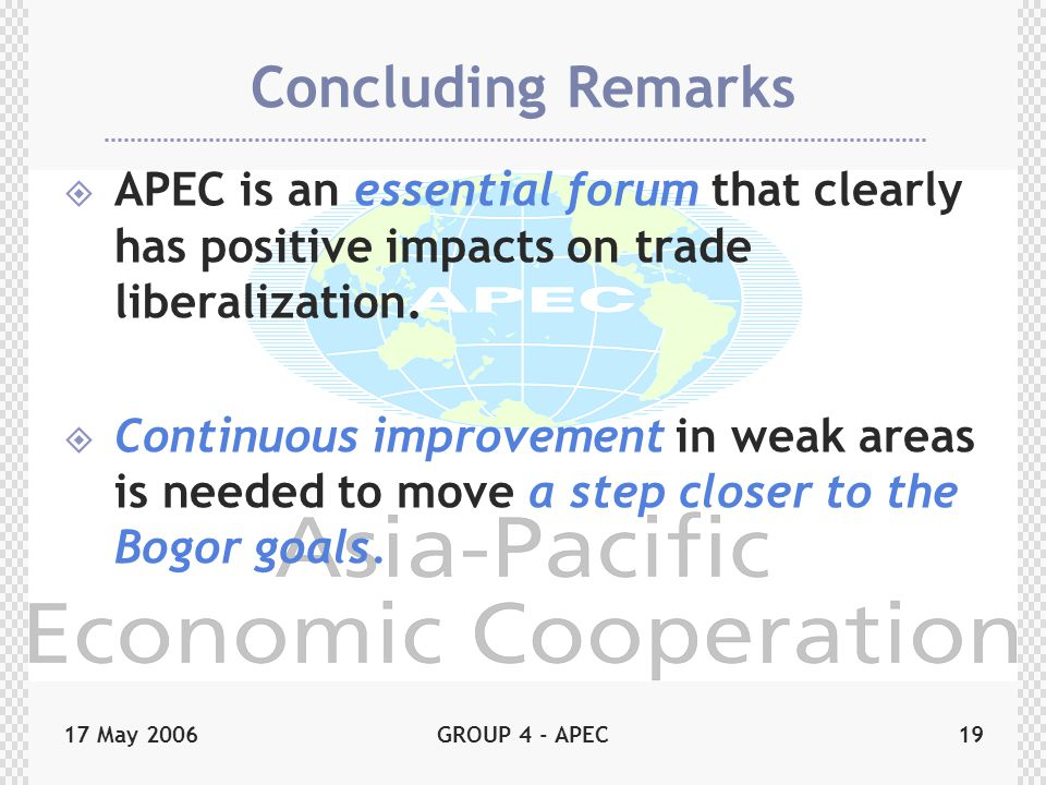 17 May 2006GROUP 4 - APEC19 Concluding Remarks  APEC is an essential forum that clearly has positive impacts on trade liberalization.