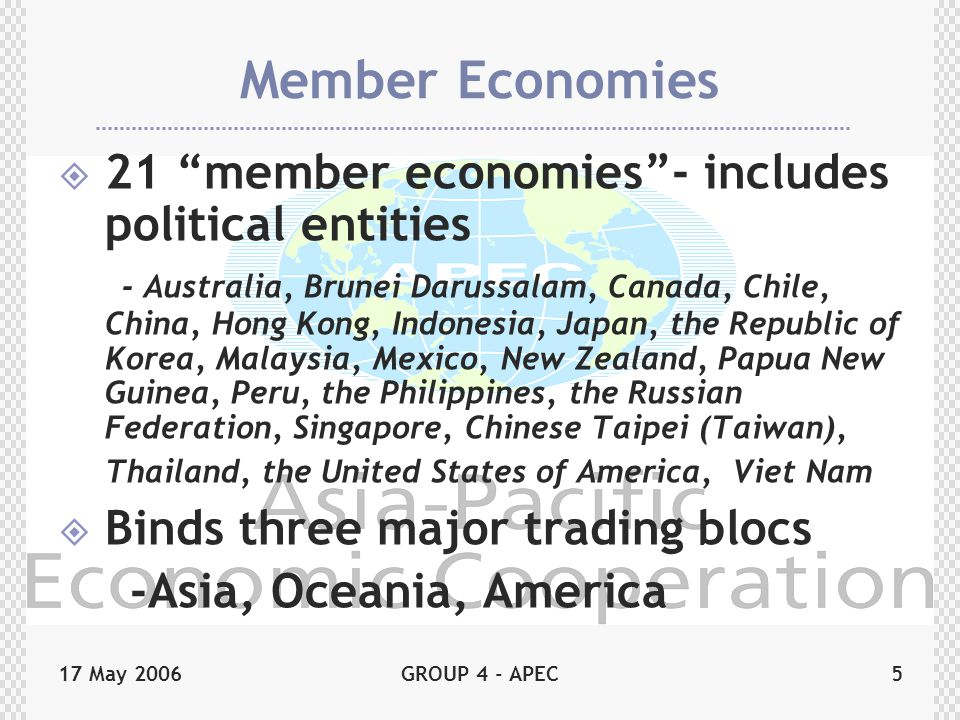 17 May 2006GROUP 4 - APEC5 Member Economies  21 member economies - includes political entities - Australia, Brunei Darussalam, Canada, Chile, China, Hong Kong, Indonesia, Japan, the Republic of Korea, Malaysia, Mexico, New Zealand, Papua New Guinea, Peru, the Philippines, the Russian Federation, Singapore, Chinese Taipei (Taiwan), Thailand, the United States of America, Viet Nam  Binds three major trading blocs -Asia, Oceania, America