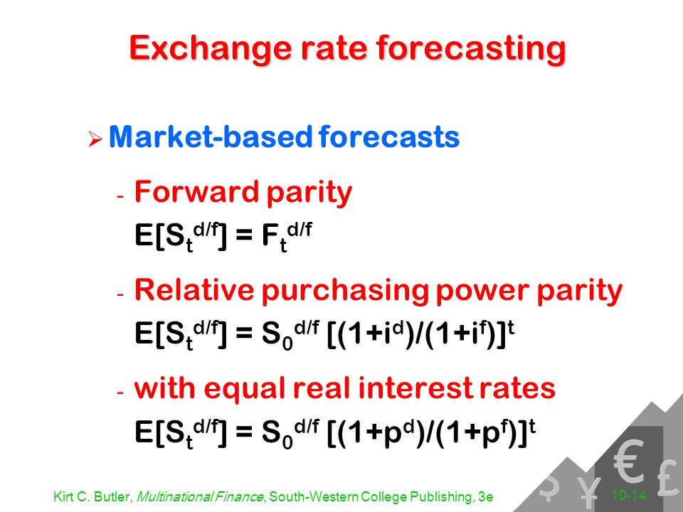Kirt C. Butler, Multinational Finance, South-Western College Publishing, 3e 10-14  Market-based forecasts - Forward parity E[S t d/f ] = F t d/f - Re