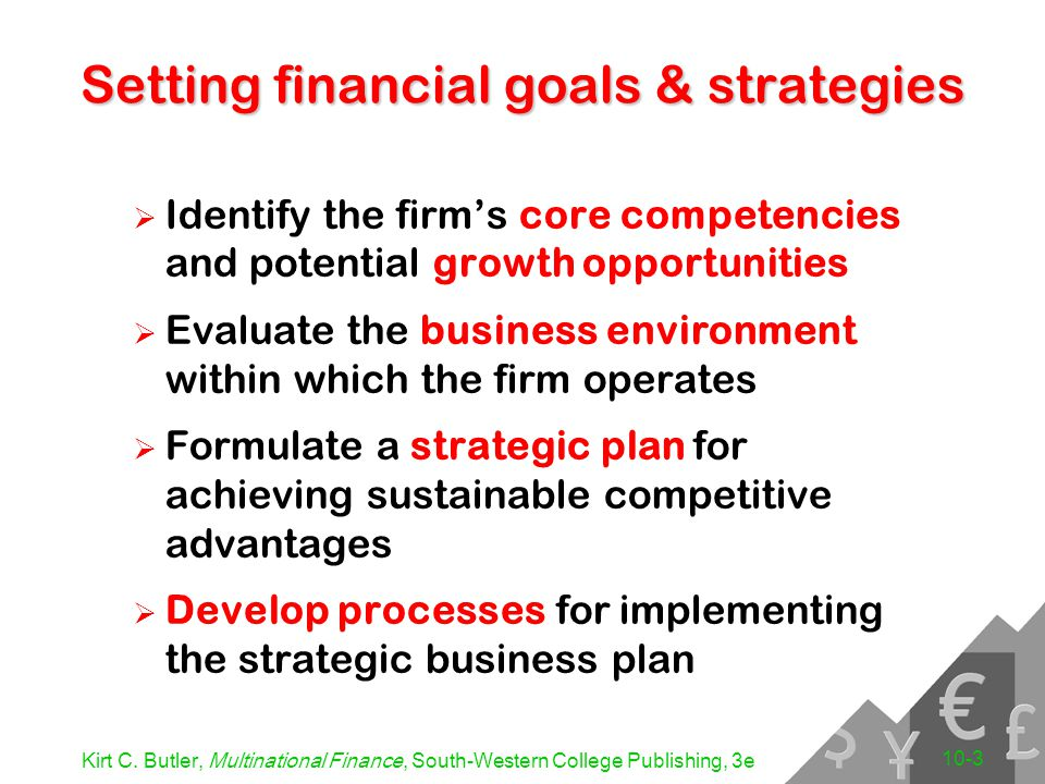 Kirt C. Butler, Multinational Finance, South-Western College Publishing, 3e 10-3 Setting financial goals & strategies  Identify the firm's core compe
