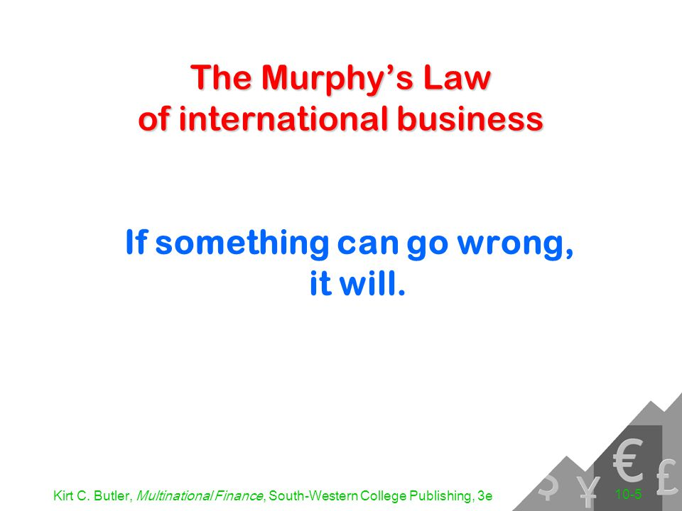 Kirt C. Butler, Multinational Finance, South-Western College Publishing, 3e 10-5 The Murphy's Law of international business If something can go wrong,