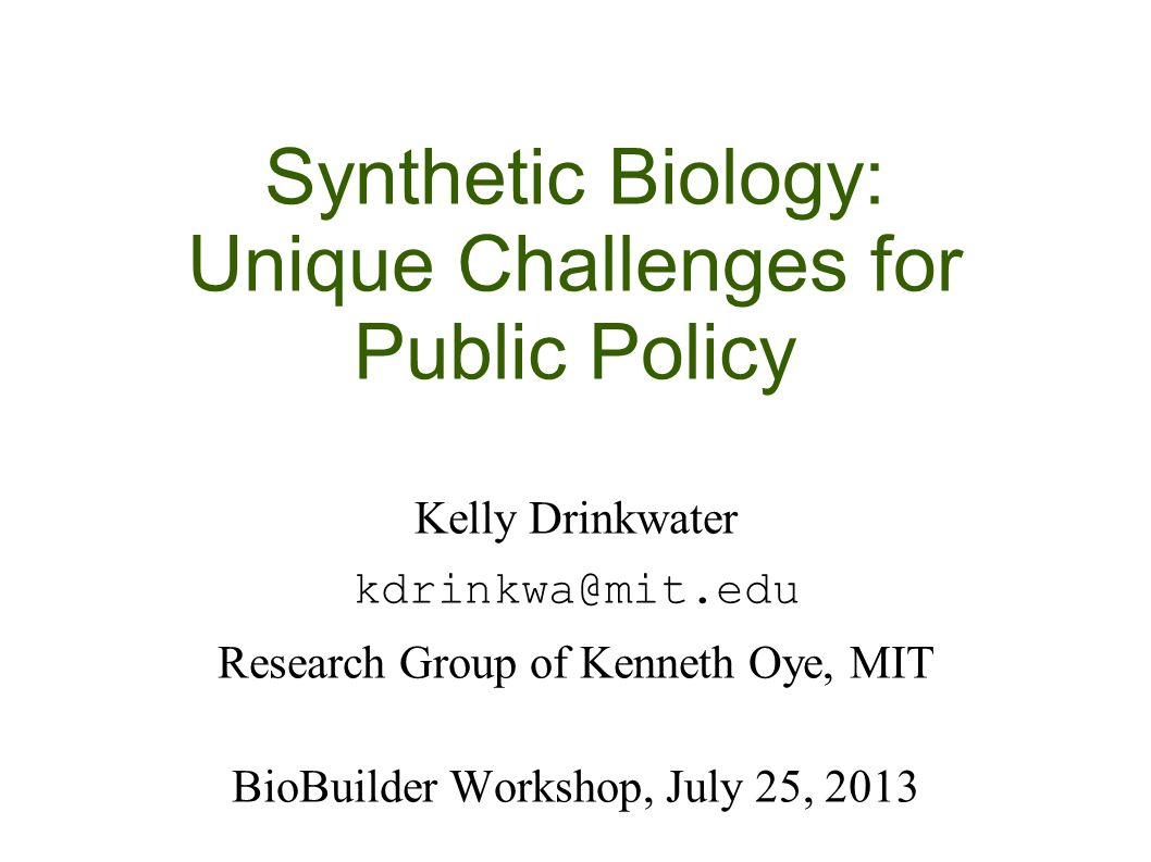 Synthetic Biology: Unique Challenges for Public Policy Kelly Drinkwater kdrinkwa@mit.edu Research Group of Kenneth Oye, MIT BioBuilder Workshop, July 25, 2013