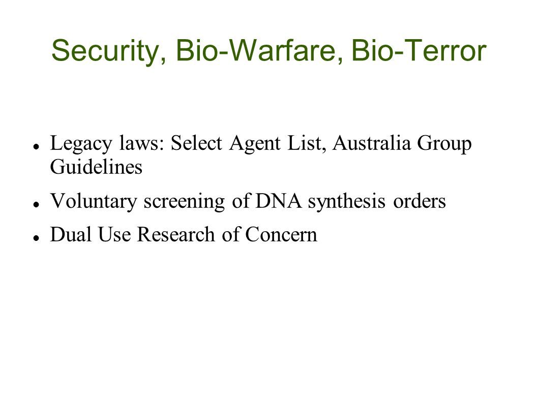 Security, Bio-Warfare, Bio-Terror Legacy laws: Select Agent List, Australia Group Guidelines Voluntary screening of DNA synthesis orders Dual Use Research of Concern