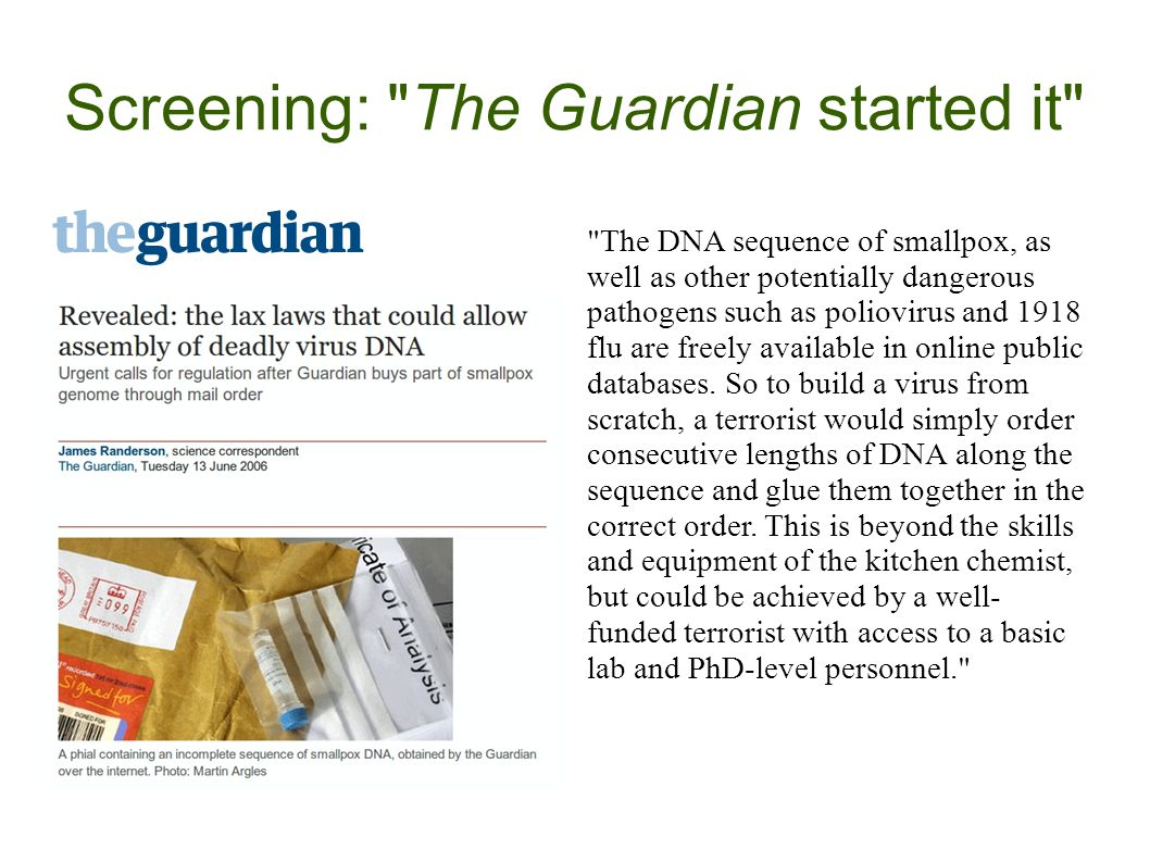 Screening: The Guardian started it The DNA sequence of smallpox, as well as other potentially dangerous pathogens such as poliovirus and 1918 flu are freely available in online public databases.