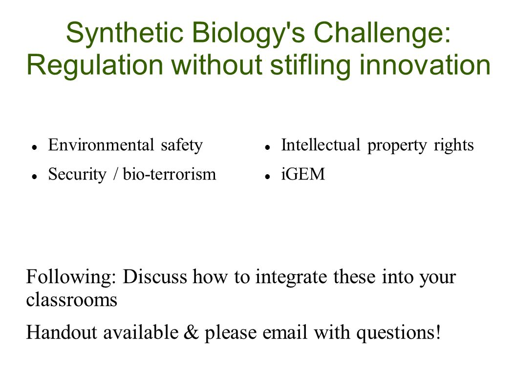 Synthetic Biology s Challenge: Regulation without stifling innovation Environmental safety Security / bio-terrorism Intellectual property rights iGEM Following: Discuss how to integrate these into your classrooms Handout available & please email with questions!