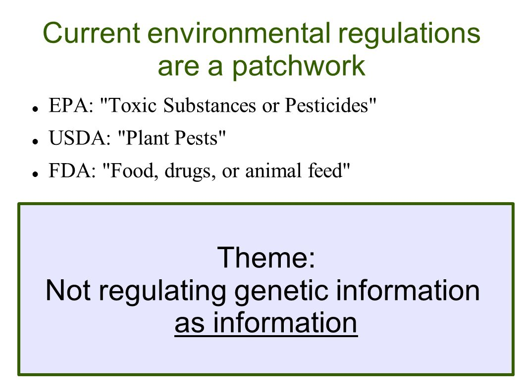 Current environmental regulations are a patchwork EPA: Toxic Substances or Pesticides USDA: Plant Pests FDA: Food, drugs, or animal feed Lab research is covered by NIH Guidelines, like all recombinant DNA work Medical applications are better regulated (FDA & other countries equivalents) Theme: Not regulating genetic information as information