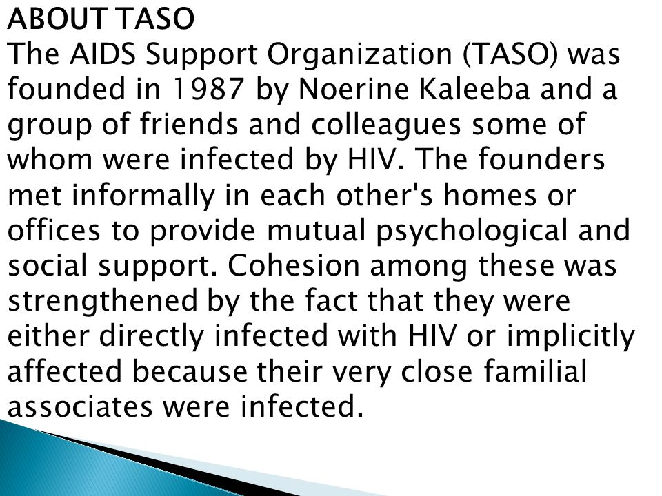 ABOUT TASO The AIDS Support Organization (TASO) was founded in 1987 by Noerine Kaleeba and a group of friends and colleagues some of whom were infected by HIV.