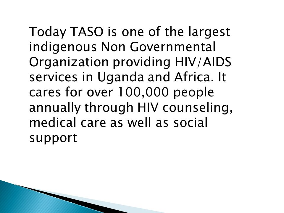 Today TASO is one of the largest indigenous Non Governmental Organization providing HIV/AIDS services in Uganda and Africa.
