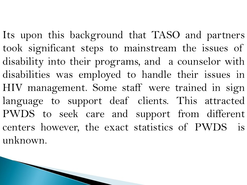 Its upon this background that TASO and partners took significant steps to mainstream the issues of disability into their programs, and a counselor with disabilities was employed to handle their issues in HIV management.
