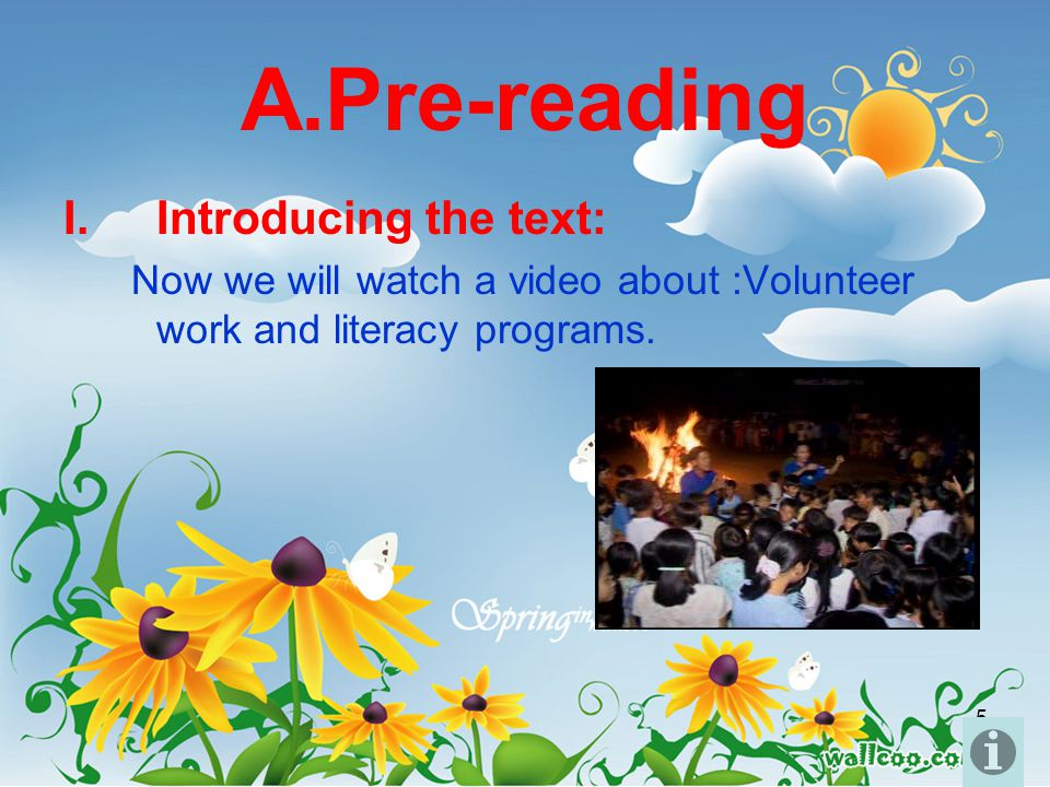 5 A.Pre-reading I.Introducing the text: Now we will watch a video about :Volunteer work and literacy programs.