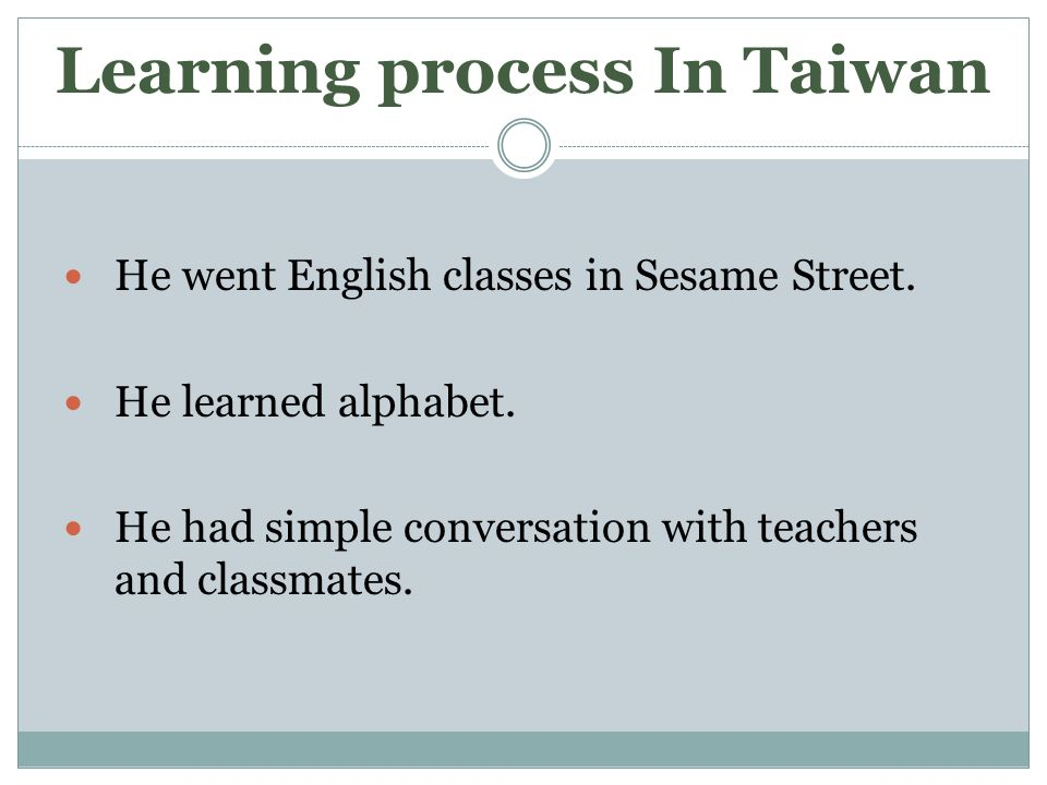Learning process In Taiwan He went English classes in Sesame Street.