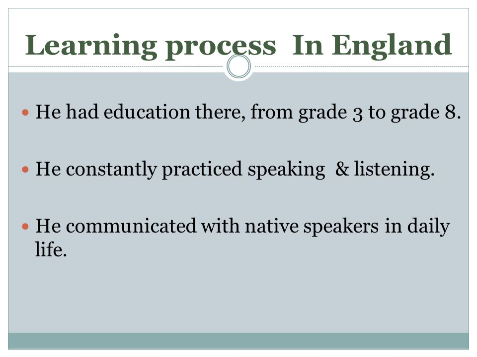 Learning process In England He had education there, from grade 3 to grade 8.