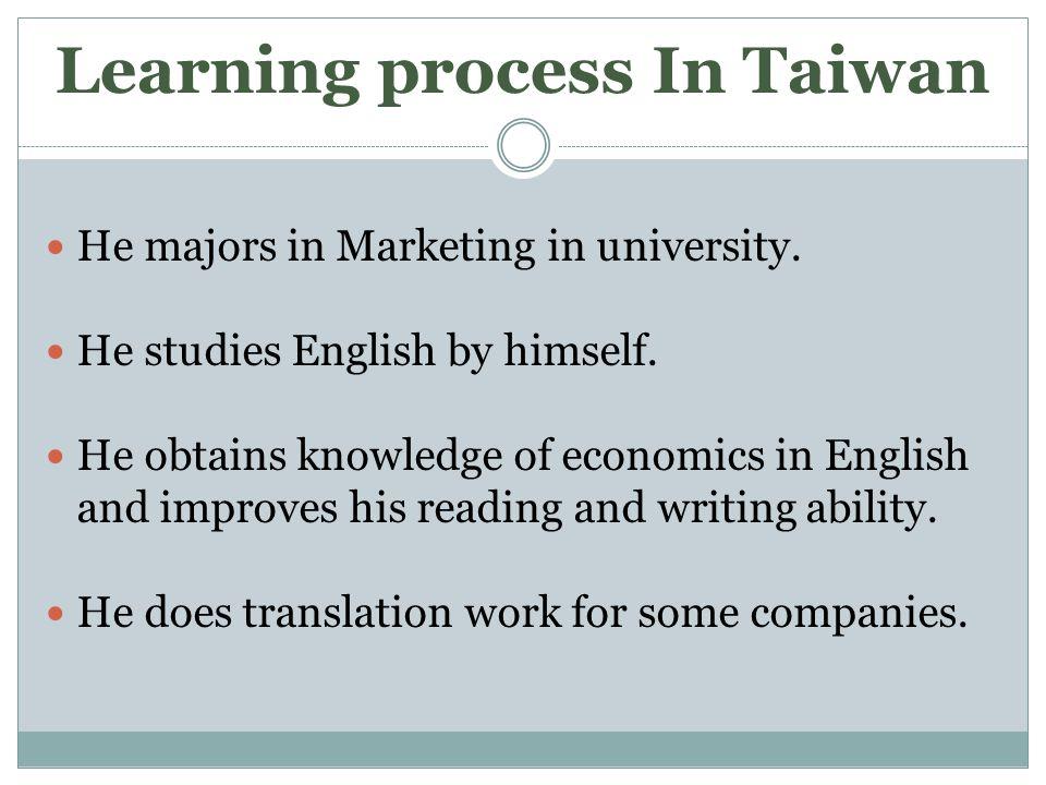 Learning process In Taiwan He majors in Marketing in university.