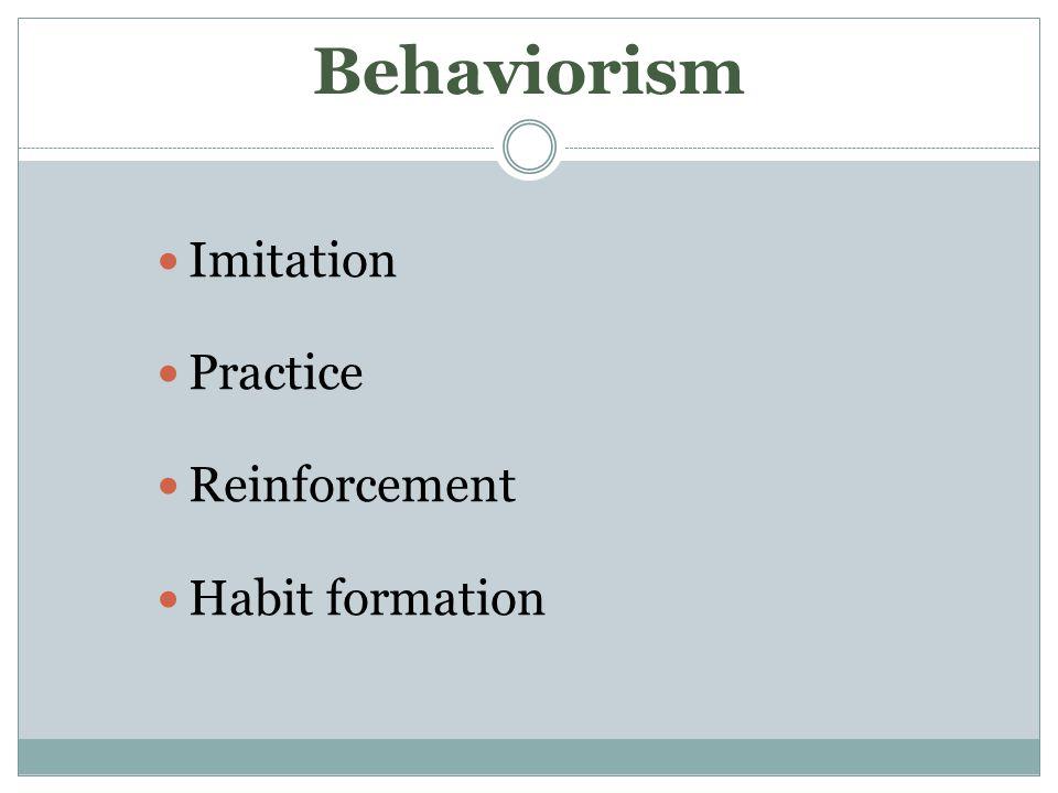 Behaviorism Imitation Practice Reinforcement Habit formation