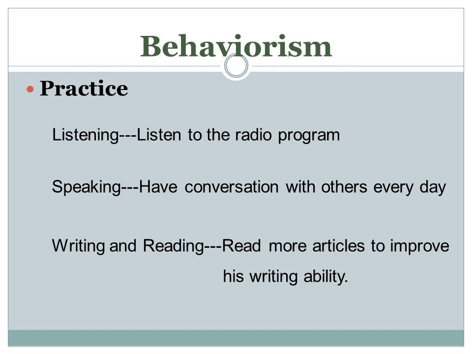 Behaviorism Practice Listening---Listen to the radio program Speaking---Have conversation with others every day Writing and Reading---Read more articles to improve his writing ability.