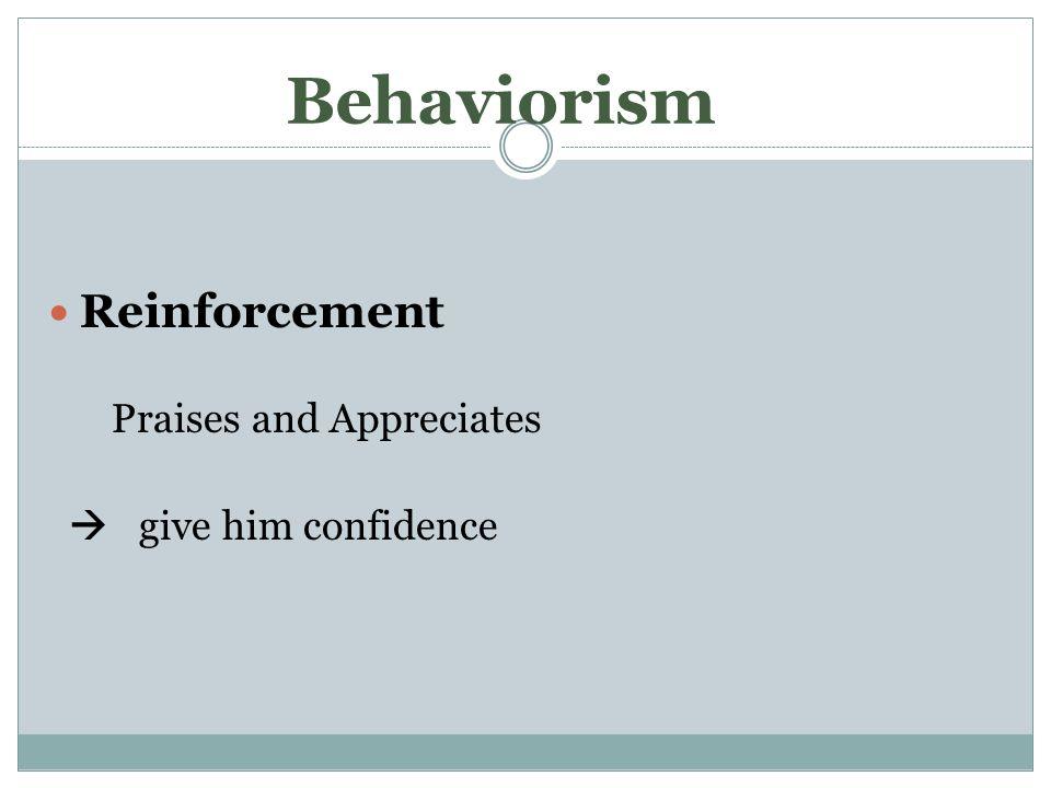 Behaviorism Reinforcement Praises and Appreciates  give him confidence