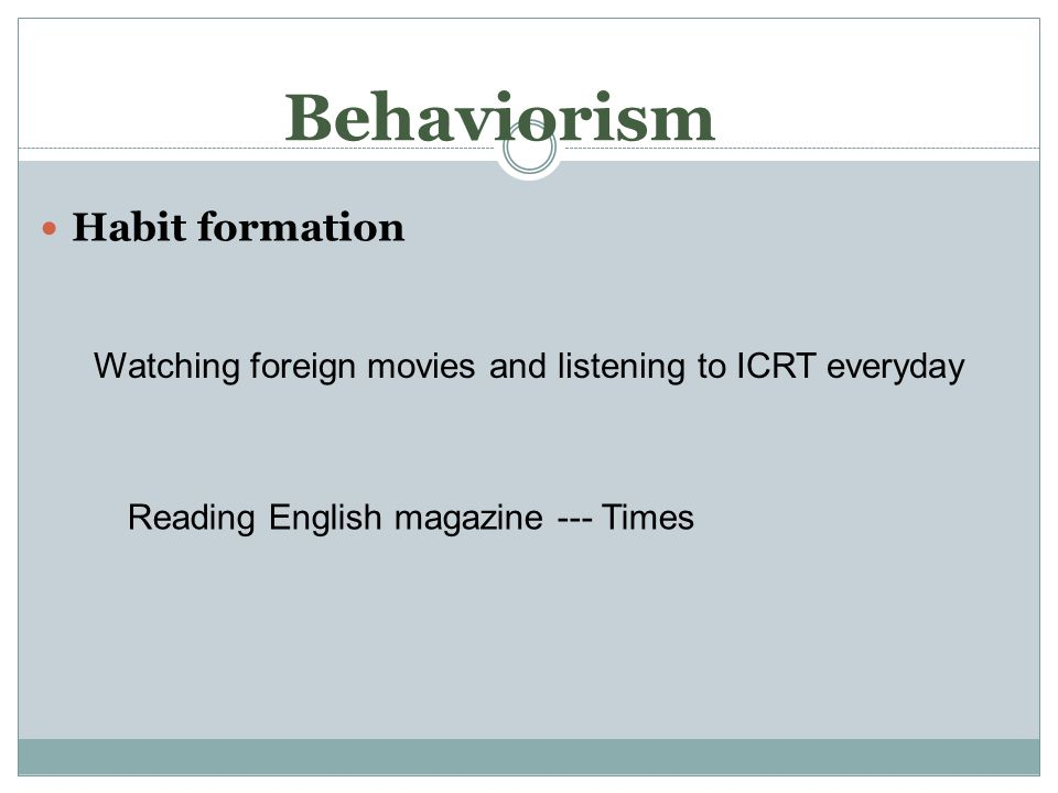 Behaviorism Habit formation Watching foreign movies and listening to ICRT everyday Reading English magazine --- Times