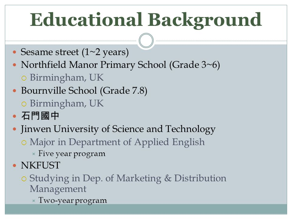 Educational Background Sesame street (1~2 years) Northfield Manor Primary School (Grade 3~6)  Birmingham, UK Bournville School (Grade 7.8)  Birmingham, UK 石門國中 Jinwen University of Science and Technology  Major in Department of Applied English  Five year program NKFUST  Studying in Dep.