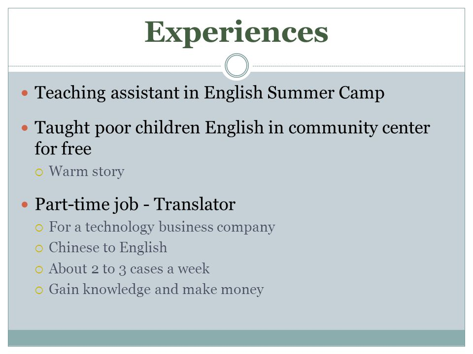 Experiences Teaching assistant in English Summer Camp Taught poor children English in community center for free  Warm story Part-time job - Translator  For a technology business company  Chinese to English  About 2 to 3 cases a week  Gain knowledge and make money