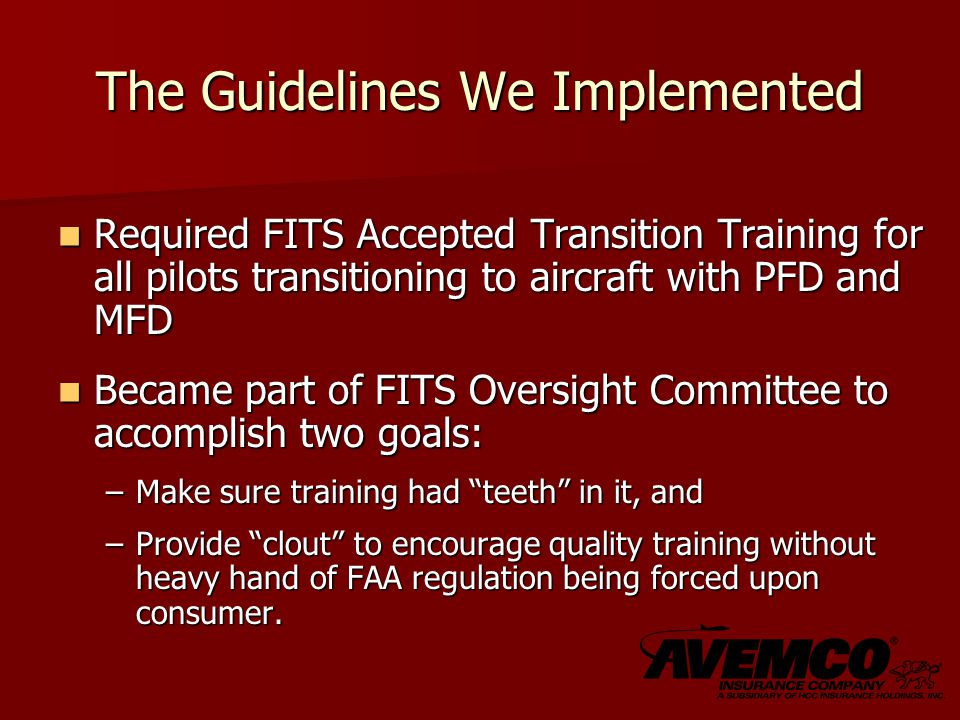 The Guidelines We Implemented Required FITS Accepted Transition Training for all pilots transitioning to aircraft with PFD and MFD Required FITS Accepted Transition Training for all pilots transitioning to aircraft with PFD and MFD Became part of FITS Oversight Committee to accomplish two goals: Became part of FITS Oversight Committee to accomplish two goals: –Make sure training had teeth in it, and –Provide clout to encourage quality training without heavy hand of FAA regulation being forced upon consumer.