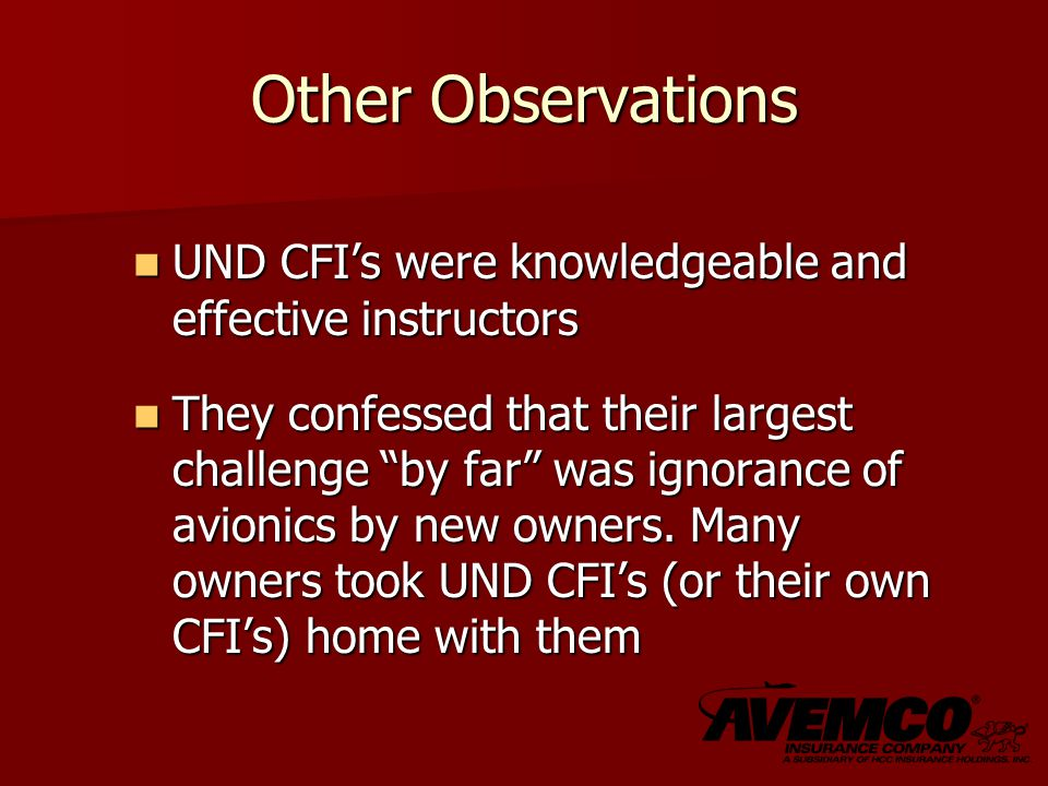 Other Observations UND CFI's were knowledgeable and effective instructors UND CFI's were knowledgeable and effective instructors They confessed that their largest challenge by far was ignorance of avionics by new owners.