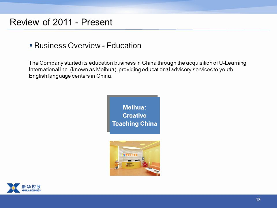 13 Review of 2011 - Present  Business Overview - Education The Company started its education business in China through the acquisition of U-Learning International Inc.
