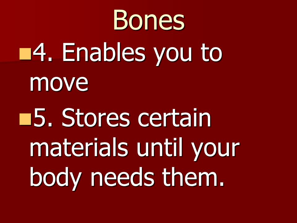 Bones 4. Enables you to move 4. Enables you to move 5. Stores certain materials until your body needs them. 5. Stores certain materials until your bod