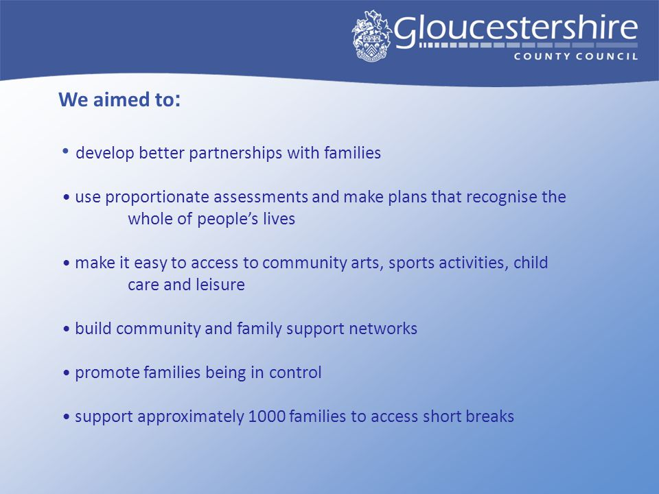 We aimed to : develop better partnerships with families use proportionate assessments and make plans that recognise the whole of people's lives make i