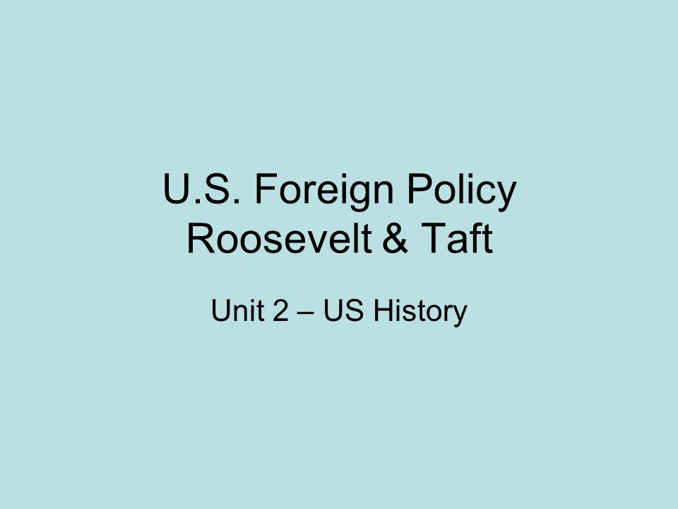 U.S. Foreign Policy Roosevelt & Taft Unit 2 – US History
