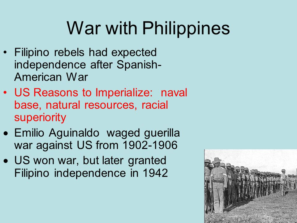 War with Philippines Filipino rebels had expected independence after Spanish- American War US Reasons to Imperialize: naval base, natural resources, racial superiority  Emilio Aguinaldo waged guerilla war against US from 1902-1906  US won war, but later granted Filipino independence in 1942