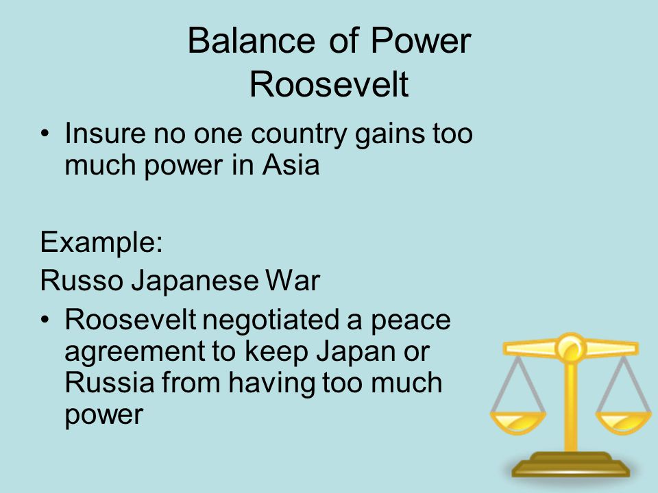Balance of Power Roosevelt Insure no one country gains too much power in Asia Example: Russo Japanese War Roosevelt negotiated a peace agreement to ke