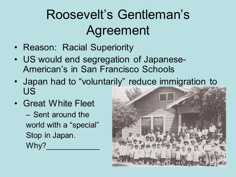"""Roosevelt's Gentleman's Agreement Reason: Racial Superiority US would end segregation of Japanese- American's in San Francisco Schools Japan had to """"v"""