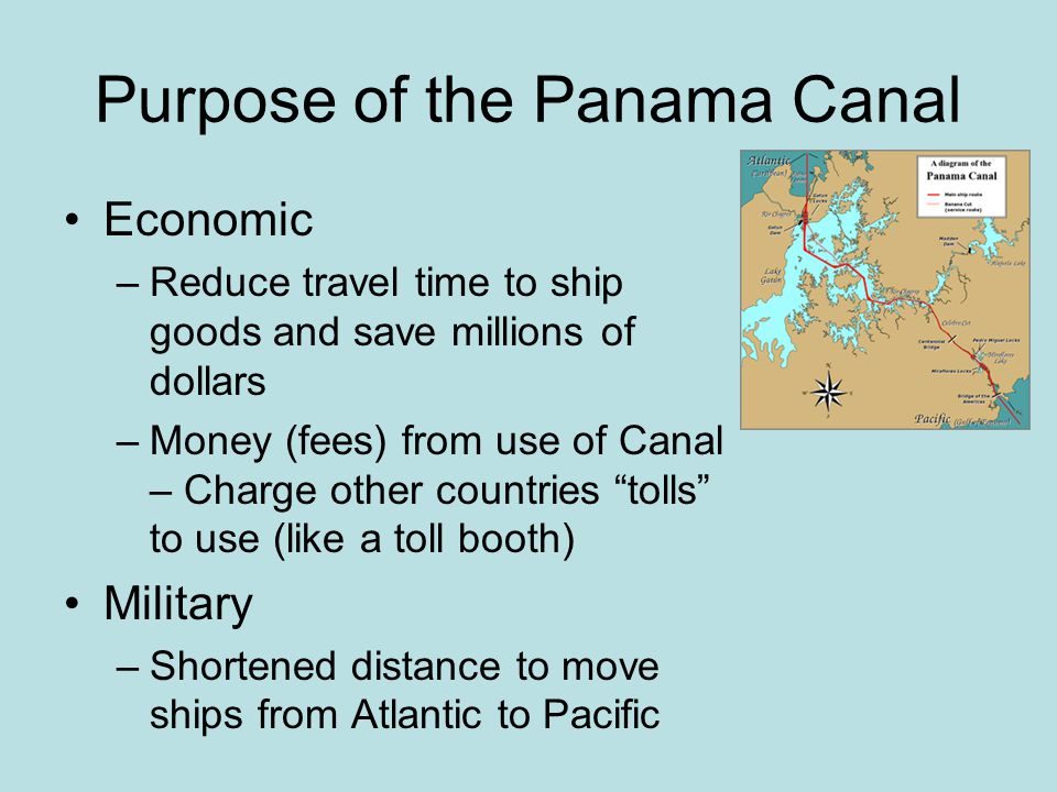 Purpose of the Panama Canal Economic –Reduce travel time to ship goods and save millions of dollars –Money (fees) from use of Canal – Charge other cou