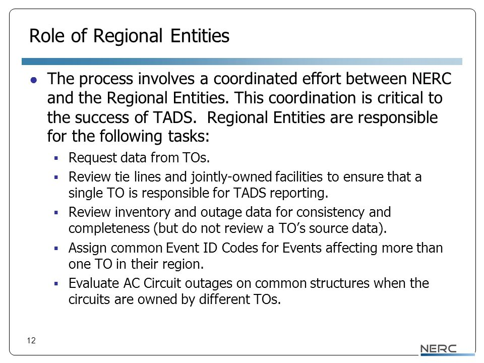 12 Role of Regional Entities ● The process involves a coordinated effort between NERC and the Regional Entities. This coordination is critical to the