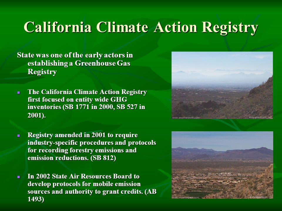 5 California Climate Action Registry Registry components Registry components  Enable the voluntary recording of GHG  Third-party organizations to certify baseline emissions  Maintain a record of GHG baselines and emissions results  Adopt industry-specific reporting metrics  Encourage voluntary actions to increase energy efficiency and reduce GHG emissions  Recognize, publicize, and promote participants  Recruit participation from all economic sectors/regions  Report to the Governor and Legislature on successes and challenges