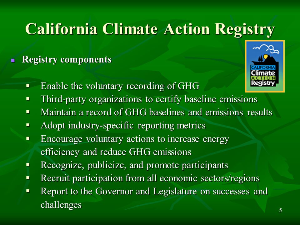 6 California Climate Action Registry Registry participants will voluntarily submit their GHG emissions to the Registry each year for the following emission source categories: Direct emissions mobile source combustion Direct emissions mobile source combustion Direct emissions from stationary combustion Direct emissions from stationary combustion Direct process emissions Direct process emissions Direct fugitive emissions Direct fugitive emissions Indirect emissions from electricity, steam imports and district heating and cooling Indirect emissions from electricity, steam imports and district heating and cooling