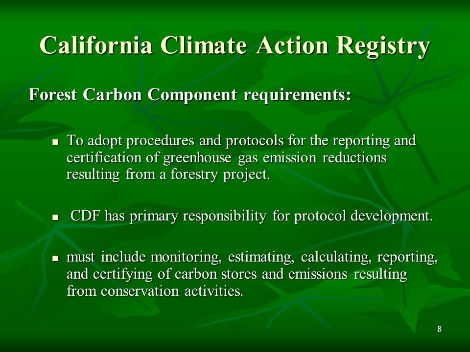 8 California Climate Action Registry Forest Carbon Component requirements: To adopt procedures and protocols for the reporting and certification of greenhouse gas emission reductions resulting from a forestry project.