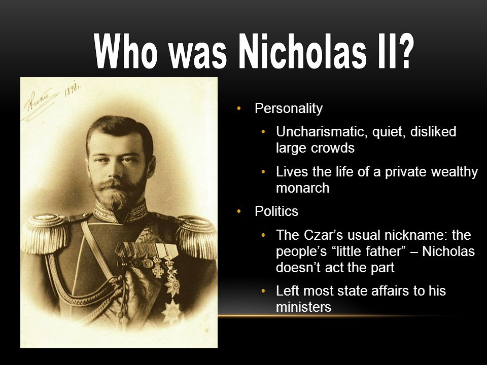 Personality Uncharismatic, quiet, disliked large crowds Lives the life of a private wealthy monarch Politics The Czar's usual nickname: the people's little father – Nicholas doesn't act the part Left most state affairs to his ministers