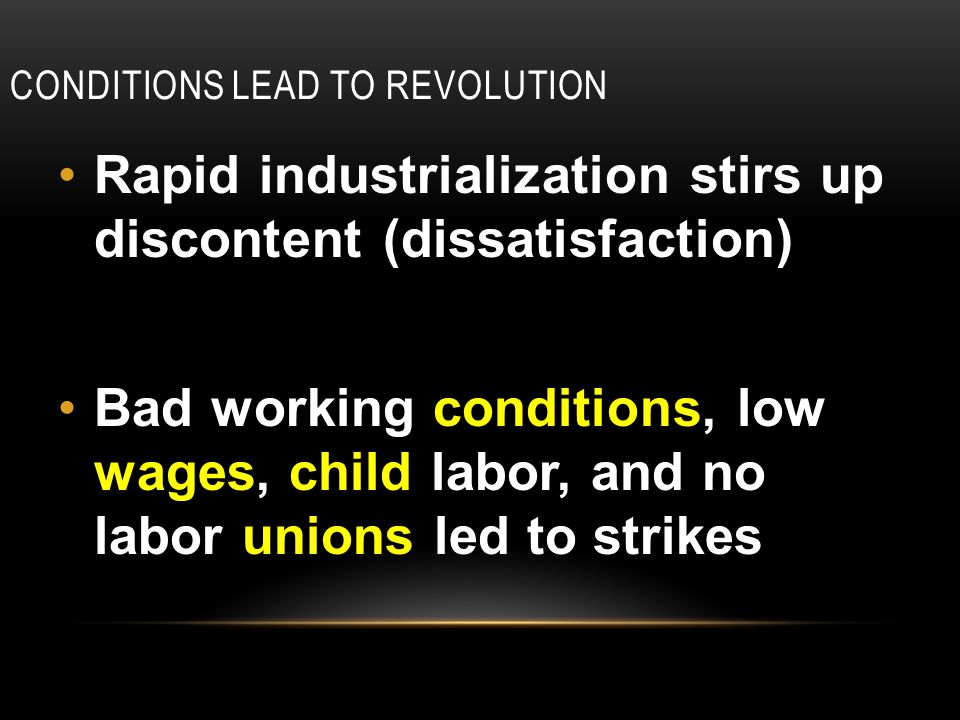 CONDITIONS LEAD TO REVOLUTION Rapid industrialization stirs up discontent (dissatisfaction) Bad working conditions, low wages, child labor, and no labor unions led to strikes