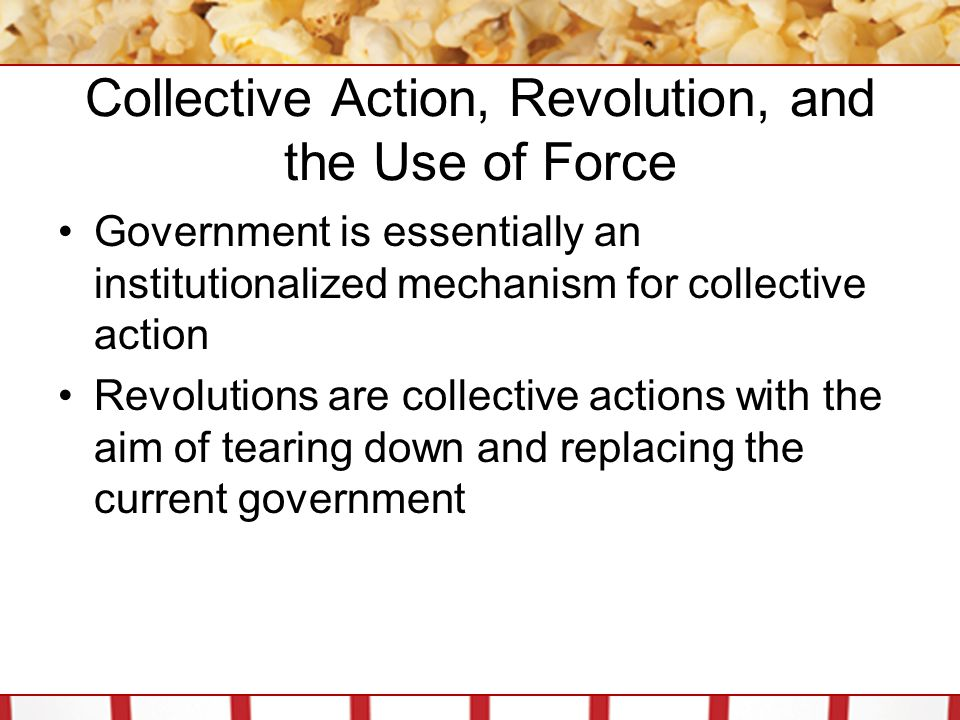 Collective Action, Revolution, and the Use of Force Government is essentially an institutionalized mechanism for collective action Revolutions are collective actions with the aim of tearing down and replacing the current government
