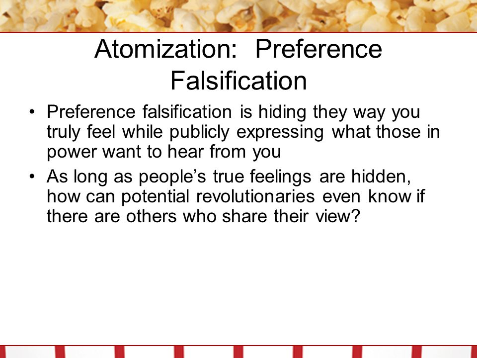 Atomization: Preference Falsification Preference falsification is hiding they way you truly feel while publicly expressing what those in power want to hear from you As long as people's true feelings are hidden, how can potential revolutionaries even know if there are others who share their view?