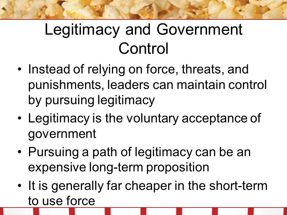 Legitimacy and Government Control Instead of relying on force, threats, and punishments, leaders can maintain control by pursuing legitimacy Legitimacy is the voluntary acceptance of government Pursuing a path of legitimacy can be an expensive long-term proposition It is generally far cheaper in the short-term to use force
