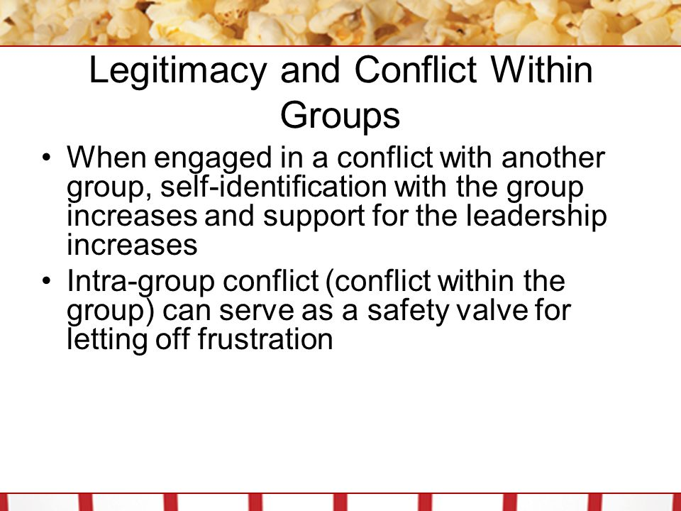 Legitimacy and Conflict Within Groups When engaged in a conflict with another group, self-identification with the group increases and support for the leadership increases Intra-group conflict (conflict within the group) can serve as a safety valve for letting off frustration