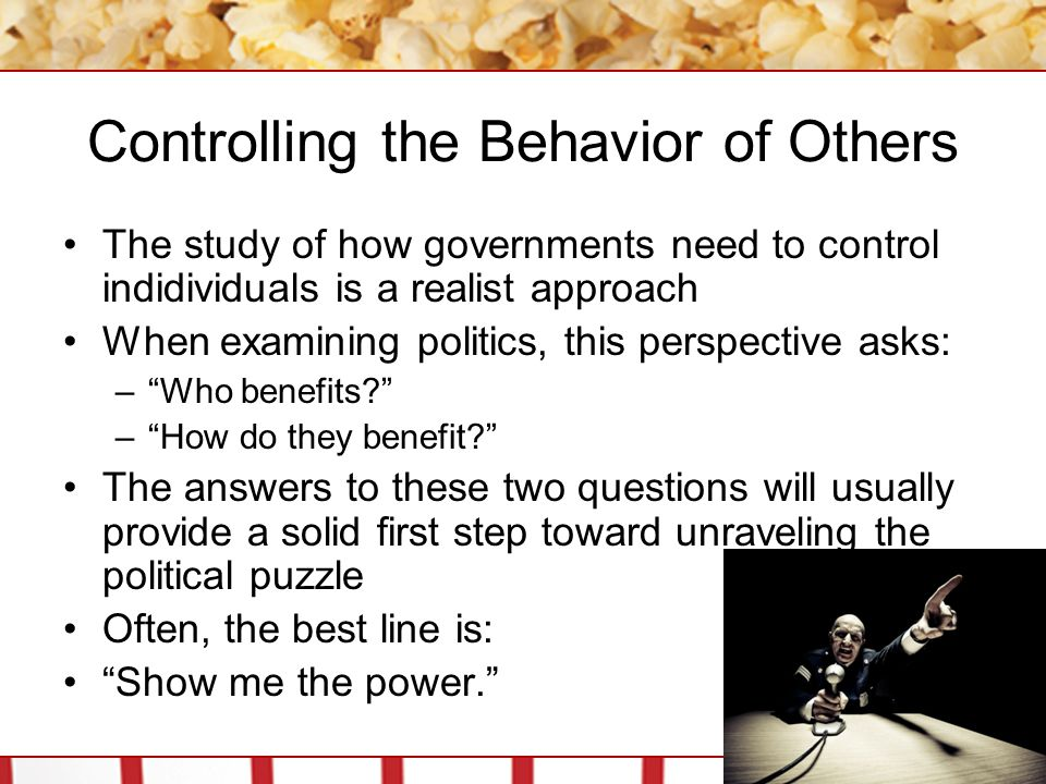 Controlling the Behavior of Others The study of how governments need to control indidividuals is a realist approach When examining politics, this perspective asks: – Who benefits? – How do they benefit? The answers to these two questions will usually provide a solid first step toward unraveling the political puzzle Often, the best line is: Show me the power.