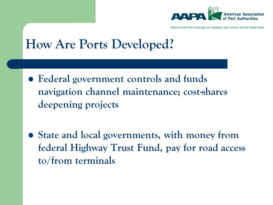 Federal government controls and funds navigation channel maintenance; cost-shares deepening projects State and local governments, with money from federal Highway Trust Fund, pay for road access to/from terminals How Are Ports Developed