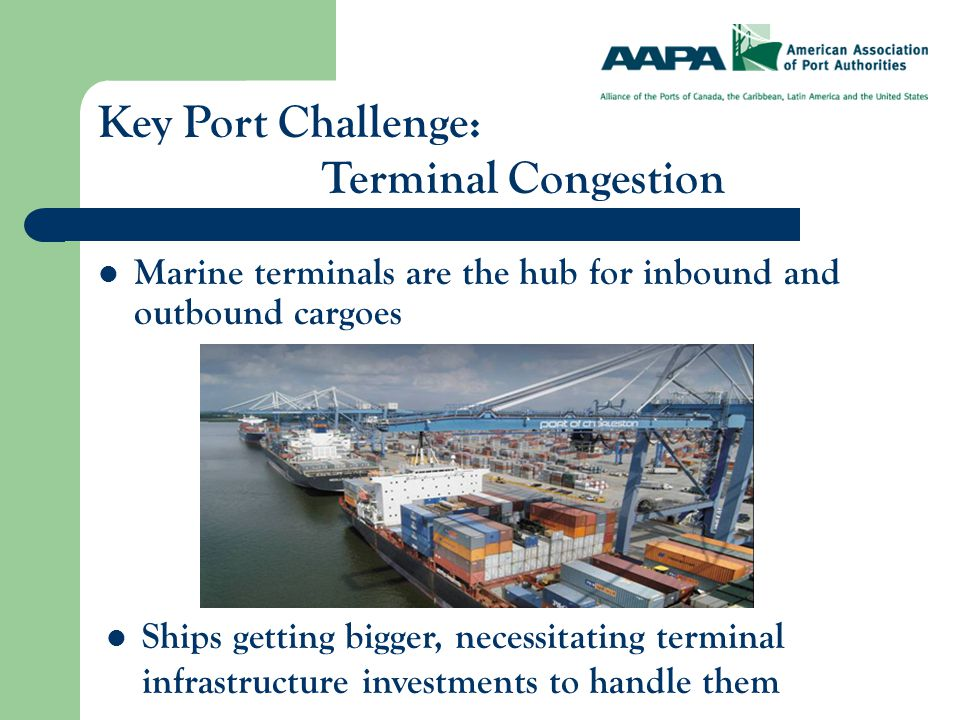 Marine terminals are the hub for inbound and outbound cargoes Key Port Challenge: Terminal Congestion Ships getting bigger, necessitating terminal infrastructure investments to handle them