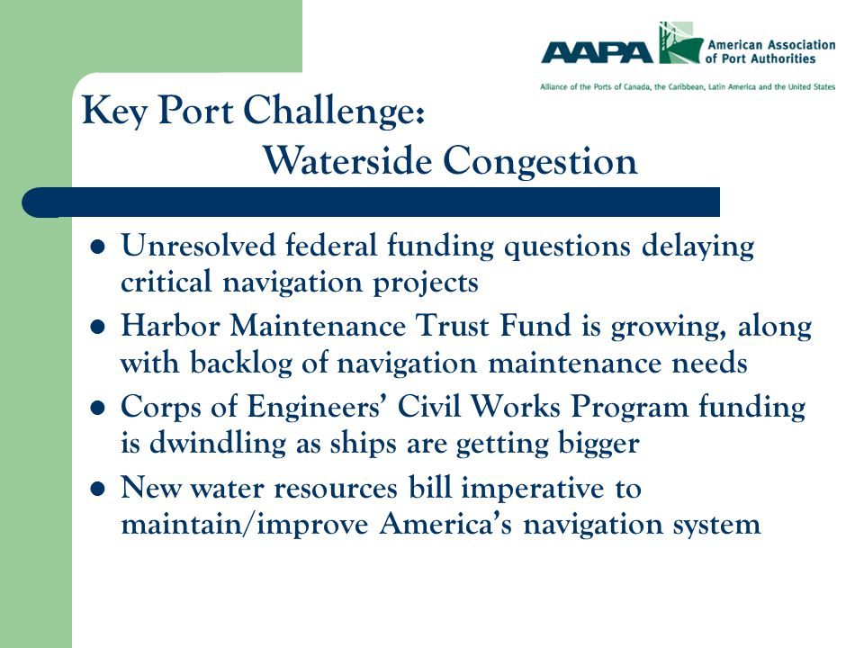 Unresolved federal funding questions delaying critical navigation projects Harbor Maintenance Trust Fund is growing, along with backlog of navigation maintenance needs Corps of Engineers' Civil Works Program funding is dwindling as ships are getting bigger New water resources bill imperative to maintain/improve America's navigation system Key Port Challenge: Waterside Congestion