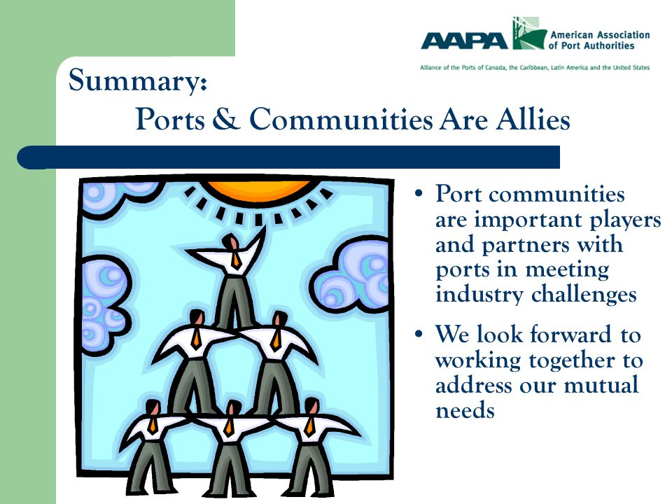 Summary: Ports & Communities Are Allies Port communities are important players and partners with ports in meeting industry challenges We look forward to working together to address our mutual needs